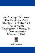 An Attempt to Prove the Existence and Absolute Perfection of the Supreme Unoriginated Being, in a Demonstrative Manner (1784) - Hamilton, Hugh