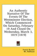 An Authentic Narrative of the Events of the Westminster Election, Which Commenced on Saturday, February 19 and Closed on Wednesday, March 3, 1819 (18 - Burdett, Francis; Hobhouse, MR