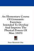 An Elementary Course of Gymnastic Exercises: Intended to Develop and Improve the Physical Powers of Man (1825) - Clias, Peter Heinrich