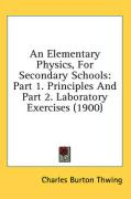 An Elementary Physics, for Secondary Schools: Part 1. Principles and Part 2. Laboratory Exercises (1900) - Thwing, Charles Burton