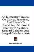 An Elementary Treatise on Curves, Functions, and Forces V2: Containing Calculus of Imaginary Quantities, Residual Calculus, and Integral Calculus (18 - Peirce, Benjamin