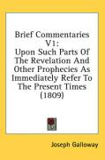 Brief Commentaries V1: Upon Such Parts of the Revelation and Other Prophecies as Immediately Refer to the Present Times (1809) - Galloway, Joseph