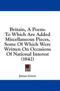 Britain, a Poem: To Which Are Added Miscellaneous Pieces, Some of Which Were Written on Occasions of National Interest (1842) - Green, James