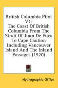 British Columbia Pilot V1: The Coast of British Columbia from the Strait of Juan de Fuca to Cape Caution Including Vancouver Island and the Inlan - Hydrographic Office, Office