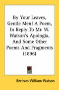By Your Leaves, Gentle Men! a Poem, in Reply to Mr. W. Watson's Apologia, and Some Other Poems and Fragments (1896) - Watson, Bertram William