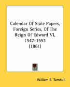Calendar of State Papers, Foreign Series, of the Reign of Edward VI, 1547-1553 (1861) - Turnbull, William B.