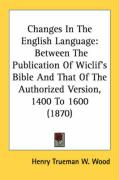 Changes in the English Language: Between the Publication of Wiclif's Bible and That of the Authorized Version, 1400 to 1600 (1870) - Wood, Henry Trueman W.