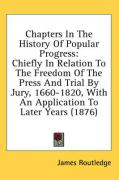Chapters in the History of Popular Progress: Chiefly in Relation to the Freedom of the Press and Trial by Jury, 1660-1820, with an Application to Late - Routledge, James