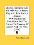 Charles Hammond and His Relations to Henry Clay and John Quincy Adams: Or Constitutional Limitations and the Contest for Freedom of Speech and the Pre - Smith, William Henry
