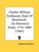 Charles William Ferdinand, Duke of Brunswick: An Historical Study, 1735-1806 (1901) - Fitzmaurice, Edmond George Petty