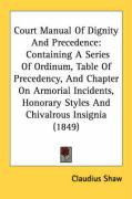 Court Manual of Dignity and Precedence: Containing a Series of Ordinum, Table of Precedency, and Chapter on Armorial Incidents, Honorary Styles and Ch - Shaw, Claudius