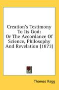 Creation's Testimony to Its God: Or the Accordance of Science, Philosophy and Revelation (1873) - Ragg, Thomas