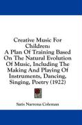 Creative Music for Children: A Plan of Training Based on the Natural Evolution of Music, Including the Making and Playing of Instruments, Dancing, - Coleman, Satis Narrona