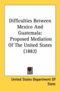 Difficulties Between Mexico and Guatemala: Proposed Mediation of the United States (1882) - United States Department of State, State
