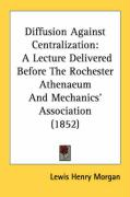 Diffusion Against Centralization: A Lecture Delivered Before the Rochester Athenaeum and Mechanics' Association (1852) - Morgan, Lewis Henry