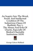 An Inquiry Into the Moral, Social, and Intellectual Condition of the Industrious Classes of Sheffield, Part 1: The Abuses and Evils of Charity, Espec - Holland, George Calvert