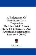 A Refutation of Hereditary Total Depravity: Or the Chief Corner Stone of Calvinistic and Arminian Sectarianism Removed (1859) - Raines, Aylett