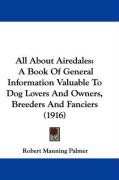 All about Airedales: A Book of General Information Valuable to Dog Lovers and Owners, Breeders and Fanciers (1916) - Palmer, Robert Manning
