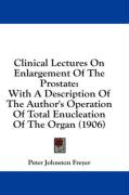 Clinical Lectures on Enlargement of the Prostate: With a Description of the Author's Operation of Total Enucleation of the Organ (1906) - Freyer, Peter Johnston