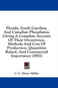 Florida, South Carolina, and Canadian Phosphates: Giving a Complete Account of Their Occurrence, Methods and Cost of Production, Quantities Raised, an - Millar, C. C. Hoyer