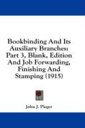 Bookbinding and Its Auxiliary Branches: Part 3, Blank, Edition and Job Forwarding, Finishing and Stamping (1915) - Pleger, John J.