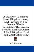 A  New Key to Unlock Every Kingdom, State, and Province in the Known World: Containing the Length, Breadth, and Population of Each Kingdom, and Their - Hamilton, A. G.