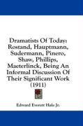 Dramatists of Today: Rostand, Hauptmann, Sudermann, Pinero, Shaw, Phillips, Maeterlinck, Being an Informal Discussion of Their Significant - Hale Jr, Edward Everett