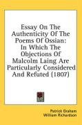 Essay on the Authenticity of the Poems of Ossian: In Which the Objections of Malcolm Laing Are Particularly Considered and Refuted (1807) - Graham, Patrick