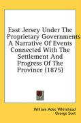 East Jersey Under the Proprietary Governments: A Narrative of Events Connected with the Settlement and Progress of the Province (1875) - Whitehead, William Adee; Scot, George