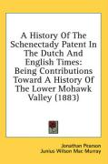 A History of the Schenectady Patent in the Dutch and English Times: Being Contributions Toward a History of the Lower Mohawk Valley (1883) - Pearson, Jonathan