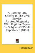 A Battling Life, Chiefly in the Civil Service: An Autobiography with Fugitive Papers on Subjects of Public Importance (1885) - Baker, Thomas