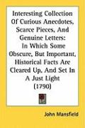Interesting Collection of Curious Anecdotes, Scarce Pieces, and Genuine Letters: In Which Some Obscure, But Important, Historical Facts Are Cleared Up - Mansfield, John