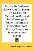 Letters to Professor Stowe and Dr. Bacon: On God's Real Method, with Great Social Wrongs in Which the Bible Is Vindicated from Grossly Erroneous Inter - Phelps, Amos Augustus