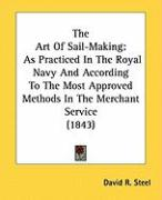 The Art of Sail-Making: As Practiced in the Royal Navy and According to the Most Approved Methods in the Merchant Service (1843) - Steel, David R.