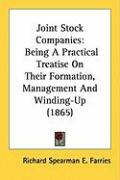 Joint Stock Companies: Being a Practical Treatise on Their Formation, Management and Winding-Up (1865) - Farries, Richard Spearman E.