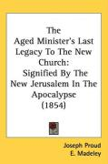 The Aged Minister's Last Legacy to the New Church: Signified by the New Jerusalem in the Apocalypse (1854) - Proud, Joseph; Madeley, E.