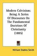 Modern Calvinism: Being a Series of Discourses on the Fundamental Doctrines of Christianity (1885) - Smith, William Stables