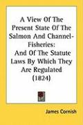 A View of the Present State of the Salmon and Channel-Fisheries: And of the Statute Laws by Which They Are Regulated (1824) - Cornish, James