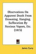 Observations on Apparent Death from Drowning, Hanging, Suffocation by Noxious Vapors, Etc. (1815) - Curry, James