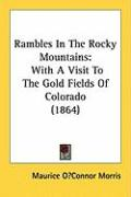 Rambles in the Rocky Mountains: With a Visit to the Gold Fields of Colorado (1864) - Morris, Maurice Oconnor