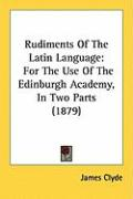 Rudiments of the Latin Language: For the Use of the Edinburgh Academy, in Two Parts (1879) - Clyde, James