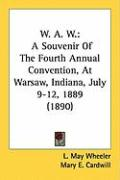 W. A. W.: A Souvenir of the Fourth Annual Convention, at Warsaw, Indiana, July 9-12, 1889 (1890) - Wheeler, L. May; Cardwill, Mary E.