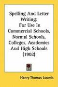Spelling and Letter Writing: For Use in Commercial Schools, Normal Schools, Colleges, Academies and High Schools (1902) - Loomis, Henry Thomas
