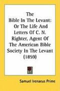 The Bible in the Levant: Or the Life and Letters of C. N. Righter, Agent of the American Bible Society in the Levant (1859) - Prime, Samuel Irenaeus
