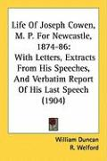 Life of Joseph Cowen, M. P. for Newcastle, 1874-86: With Letters, Extracts from His Speeches, and Verbatim Report of His Last Speech (1904) - Duncan, William