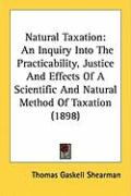 Natural Taxation: An Inquiry Into the Practicability, Justice and Effects of a Scientific and Natural Method of Taxation (1898) - Shearman, Thomas Gaskell
