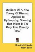 Outlines of a New Theory of Disease: Applied to Hydropathy, Showing That Water Is the Only True Remedy (1867) - Francke, Heinrich F.
