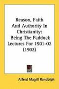 Reason, Faith and Authority in Christianity: Being the Paddock Lectures for 1901-02 (1902) - Randolph, Alfred Magill