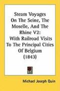 Steam Voyages on the Seine, the Moselle, and the Rhine V2: With Railroad Visits to the Principal Cities of Belgium (1843) - Quin, Michael Joseph