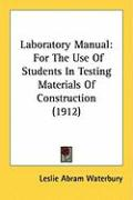 Laboratory Manual: For the Use of Students in Testing Materials of Construction (1912) - Waterbury, Leslie Abram